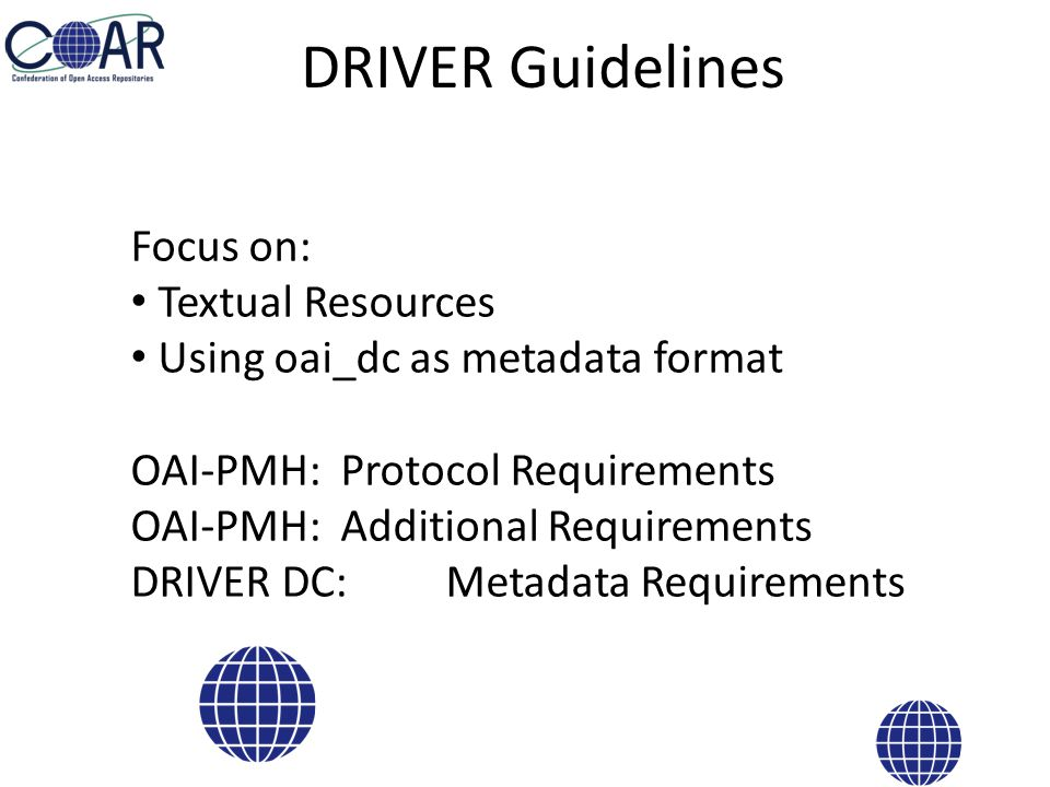 OAI-PMH : Protocol Requirements Stability Protocol compliance (OAI-PMH 2.0) XML validity Support of Incremental Harvesting Deleting strategy (persistent, transient) Set for OA documents (driver) Batch size (100 - 500 records per response) Resumption Token life span (at least 24 hours)