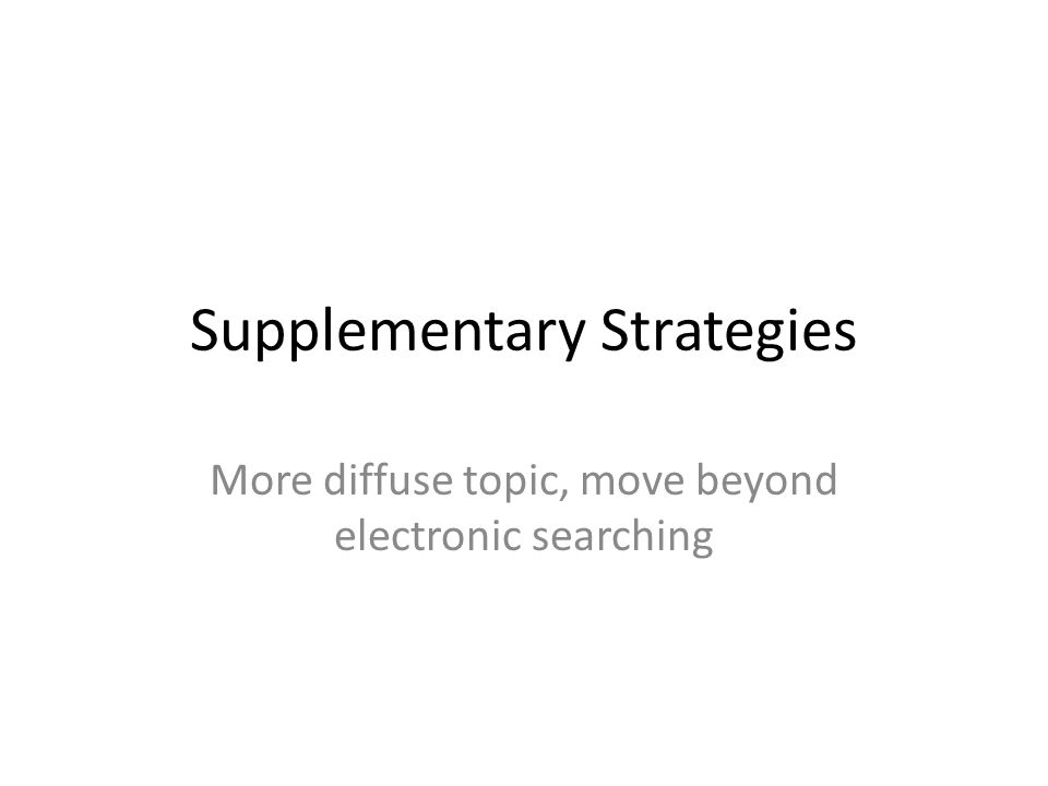 Supplementary Strategies More diffuse topic, move beyond electronic searching