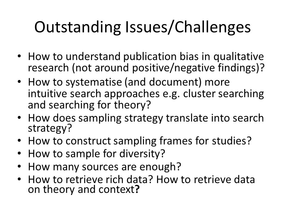 Outstanding Issues/Challenges How to understand publication bias in qualitative research (not around positive/negative findings).