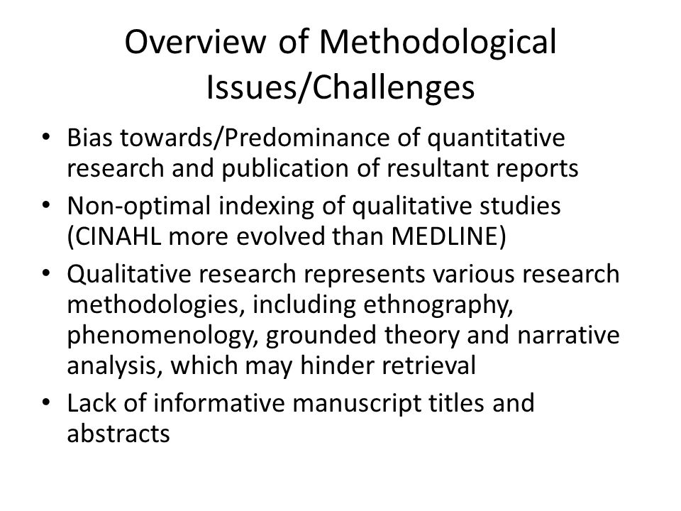 Overview of Methodological Issues/Challenges Bias towards/Predominance of quantitative research and publication of resultant reports Non-optimal indexing of qualitative studies (CINAHL more evolved than MEDLINE) Qualitative research represents various research methodologies, including ethnography, phenomenology, grounded theory and narrative analysis, which may hinder retrieval Lack of informative manuscript titles and abstracts
