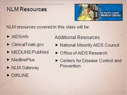 10 NLM Resources  AIDSinfo  ClinicalTrials.gov  MEDLINE/PubMed  MedlinePlus  NLM Gateway  DIRLINE Additional Resources:  National Minority AIDS Council  Office of AIDS Research  Centers for Disease Control and Prevention NLM resources covered in this class will be: