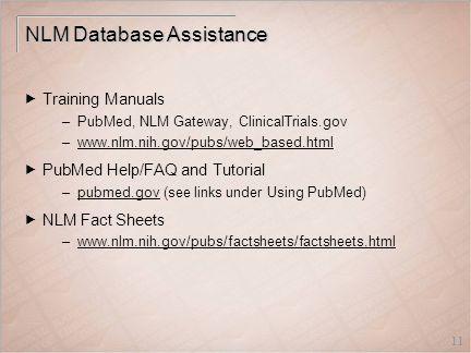 11 NLM Database Assistance  Training Manuals –PubMed, NLM Gateway, ClinicalTrials.gov –www.nlm.nih.gov/pubs/web_based.htmlwww.nlm.nih.gov/pubs/web_based.html  PubMed Help/FAQ and Tutorial –pubmed.gov (see links under Using PubMed)pubmed.gov  NLM Fact Sheets –www.nlm.nih.gov/pubs/factsheets/factsheets.htmlwww.nlm.nih.gov/pubs/factsheets/factsheets.html