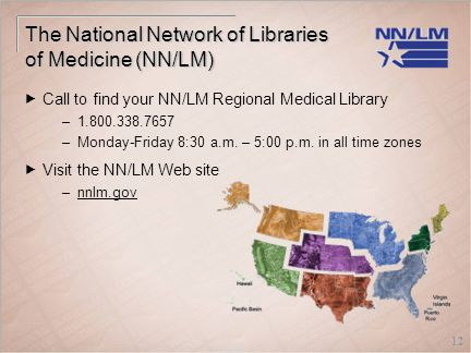 12 The National Network of Libraries of Medicine (NN/LM)  Call to find your NN/LM Regional Medical Library –1.800.338.7657 –Monday-Friday 8:30 a.m.