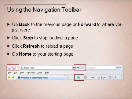17 Using the Navigation Toolbar  Go Back to the previous page or Forward to where you just were  Click Stop to stop loading a page  Click Refresh to reload a page  Go Home to your starting page