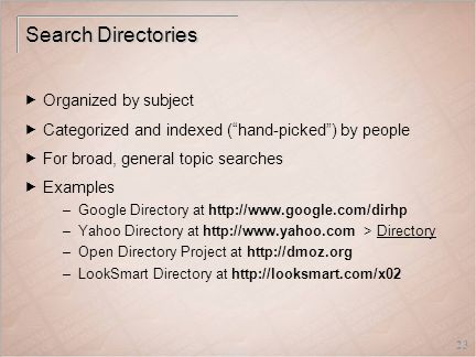 23 Search Directories  Organized by subject  Categorized and indexed ( hand-picked ) by people  For broad, general topic searches  Examples –Google Directory at http://www.google.com/dirhp –Yahoo Directory at http://www.yahoo.com > Directory –Open Directory Project at http://dmoz.org –LookSmart Directory at http://looksmart.com/x02