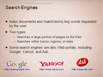 24 Search Engines  Index documents and match text to key words requested by the user  Two types –Searches a large portion of pages on the Web –Searches within topics, regions, or sites  Some search engines are also Web portals, including Google, Yahoo!, and Ask.