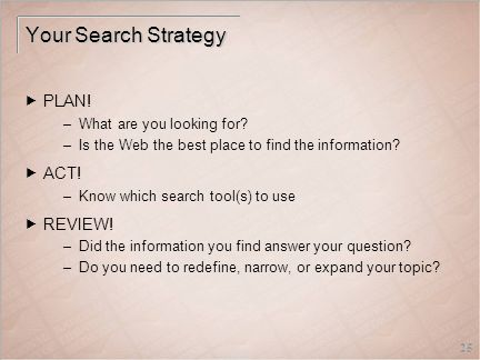 25 Your Search Strategy  PLAN. –What are you looking for.