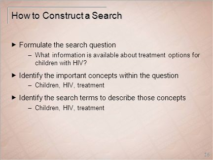 26 How to Construct a Search  Formulate the search question –What information is available about treatment options for children with HIV.