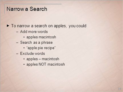 29 Narrow a Search  To narrow a search on apples, you could –Add more words apples macintosh –Search as a phrase apple pie recipe –Exclude words apples – macintosh apples NOT macintosh