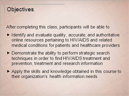 3 Objectives After completing this class, participants will be able to  Identify and evaluate quality, accurate, and authoritative online resources pertaining to HIV/AIDS and related medical conditions for patients and healthcare providers  Demonstrate the ability to perform strategic search techniques in order to find HIV/AIDS treatment and prevention, treatment and research information  Apply the skills and knowledge obtained in this course to their organization's health information needs