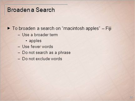 30 Broaden a Search  To broaden a search on macintosh apples – Fiji –Use a broader term apples –Use fewer words –Do not search as a phrase –Do not exclude words