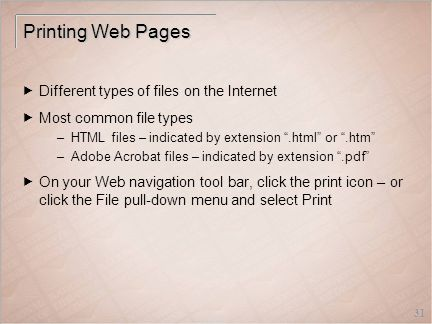 31 Printing Web Pages  Different types of files on the Internet  Most common file types –HTML files – indicated by extension .html or .htm –Adobe Acrobat files – indicated by extension .pdf  On your Web navigation tool bar, click the print icon – or click the File pull-down menu and select Print