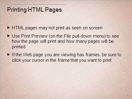 32 Printing HTML Pages  HTML pages may not print as seen on screen  Use Print Preview (on the File pull-down menu) to see how the page will print and how many pages will be printed  If the Web page you are viewing has frames, be sure to click your cursor in the frame that you want to print