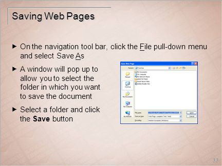 33 Saving Web Pages  On the navigation tool bar, click the File pull-down menu and select Save As  A window will pop up to allow you to select the folder in which you want to save the document  Select a folder and click the Save button