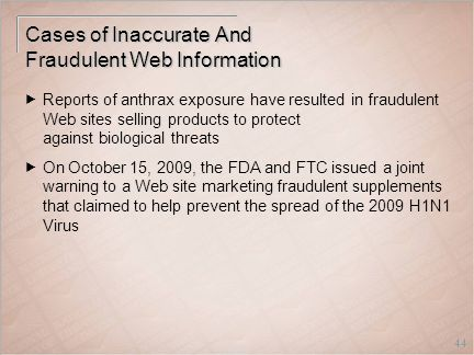 44 Cases of Inaccurate And Fraudulent Web Information  Reports of anthrax exposure have resulted in fraudulent Web sites selling products to protect against biological threats  On October 15, 2009, the FDA and FTC issued a joint warning to a Web site marketing fraudulent supplements that claimed to help prevent the spread of the 2009 H1N1 Virus