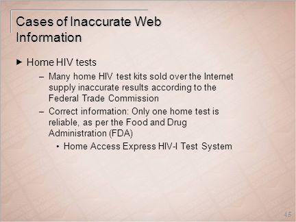 45 Cases of Inaccurate Web Information  Home HIV tests –Many home HIV test kits sold over the Internet supply inaccurate results according to the Federal Trade Commission –Correct information: Only one home test is reliable, as per the Food and Drug Administration (FDA) Home Access Express HIV-I Test System