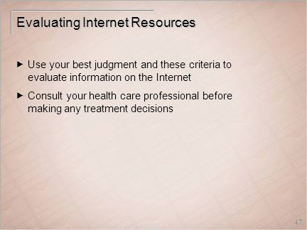 47 Evaluating Internet Resources  Use your best judgment and these criteria to evaluate information on the Internet  Consult your health care professional before making any treatment decisions