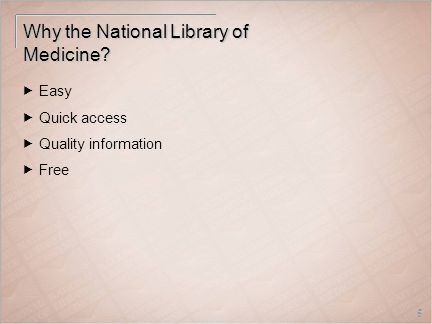 5 Why the National Library of Medicine  Easy  Quick access  Quality information  Free