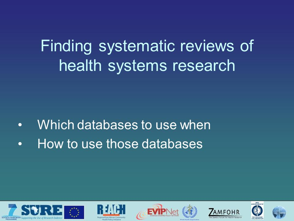 Finding systematic reviews of health systems research Which databases to use when How to use those databases