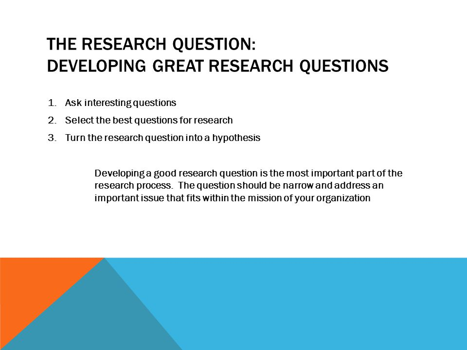 THE RESEARCH QUESTION: DEVELOPING GREAT RESEARCH QUESTIONS 1.Ask interesting questions 2.Select the best questions for research 3.Turn the research question into a hypothesis Developing a good research question is the most important part of the research process.