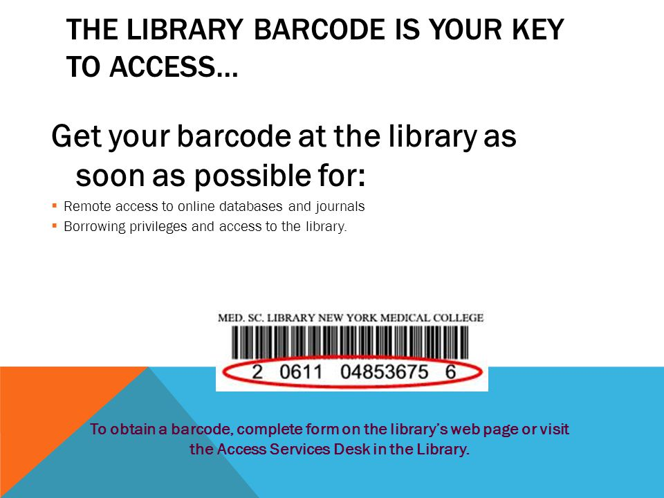 THE LIBRARY BARCODE IS YOUR KEY TO ACCESS… Get your barcode at the library as soon as possible for:  Remote access to online databases and journals  Borrowing privileges and access to the library.