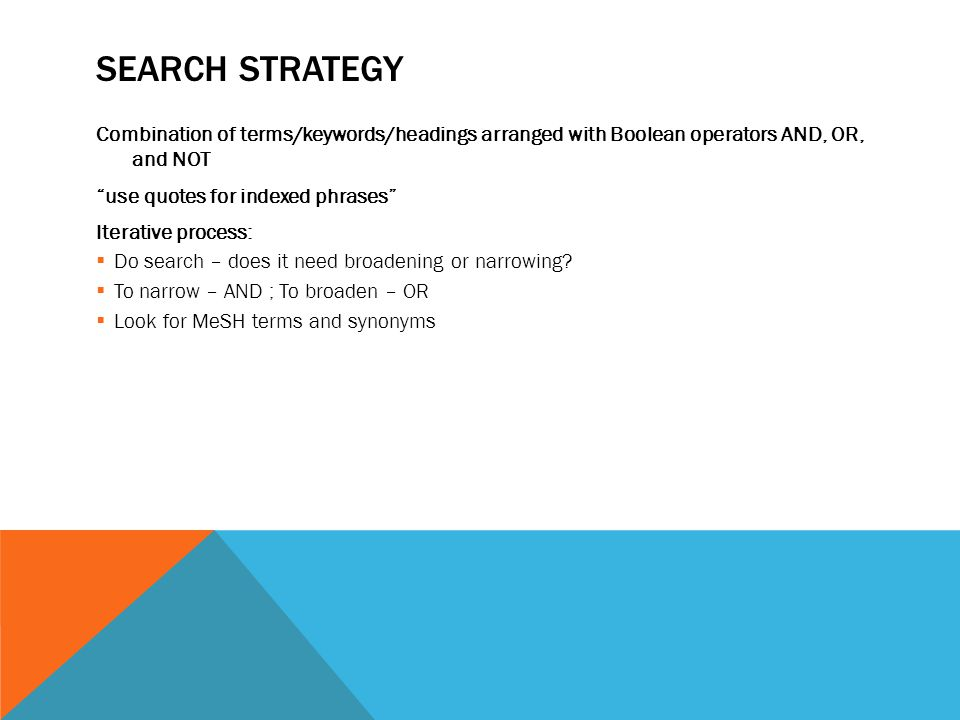 SEARCH STRATEGY Combination of terms/keywords/headings arranged with Boolean operators AND, OR, and NOT use quotes for indexed phrases Iterative process:  Do search – does it need broadening or narrowing.