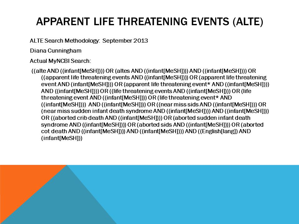 APPARENT LIFE THREATENING EVENTS (ALTE) ALTE Search Methodology: September 2013 Diana Cunningham Actual MyNCBI Search: ((alte AND ((infant[MeSH]))) OR (altes AND ((infant[MeSH]))) AND ((infant[MeSH]))) OR ((apparent life threatening events AND ((infant[MeSH]))) OR (apparent life threatening event AND (infant[MeSH]))) OR (apparent life threatening event* AND ((infant[MeSH]))) AND ((infant[MeSH]))) OR ((life threatening events AND ((infant[MeSH]))) OR (life threatening event AND ((infant[MeSH]))) OR (life threatening event* AND ((infant[MeSH]))) AND ((infant[MeSH]))) OR ((near miss sids AND ((infant[MeSH]))) OR (near miss sudden infant death syndrome AND ((infant[MeSH]))) AND ((infant[MeSH]))) OR ((aborted crib death AND ((infant[MeSH]))) OR (aborted sudden infant death syndrome AND ((infant[MeSH]))) OR (aborted sids AND ((infant[MeSH]))) OR (aborted cot death AND ((infant[MeSH]))) AND ((infant[MeSH]))) AND ((English[lang]) AND (infant[MeSH]))