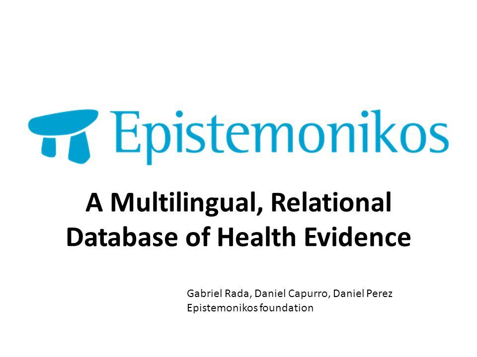 A Multilingual, Relational Database of Health Evidence Gabriel Rada, Daniel Capurro, Daniel Perez Epistemonikos foundation
