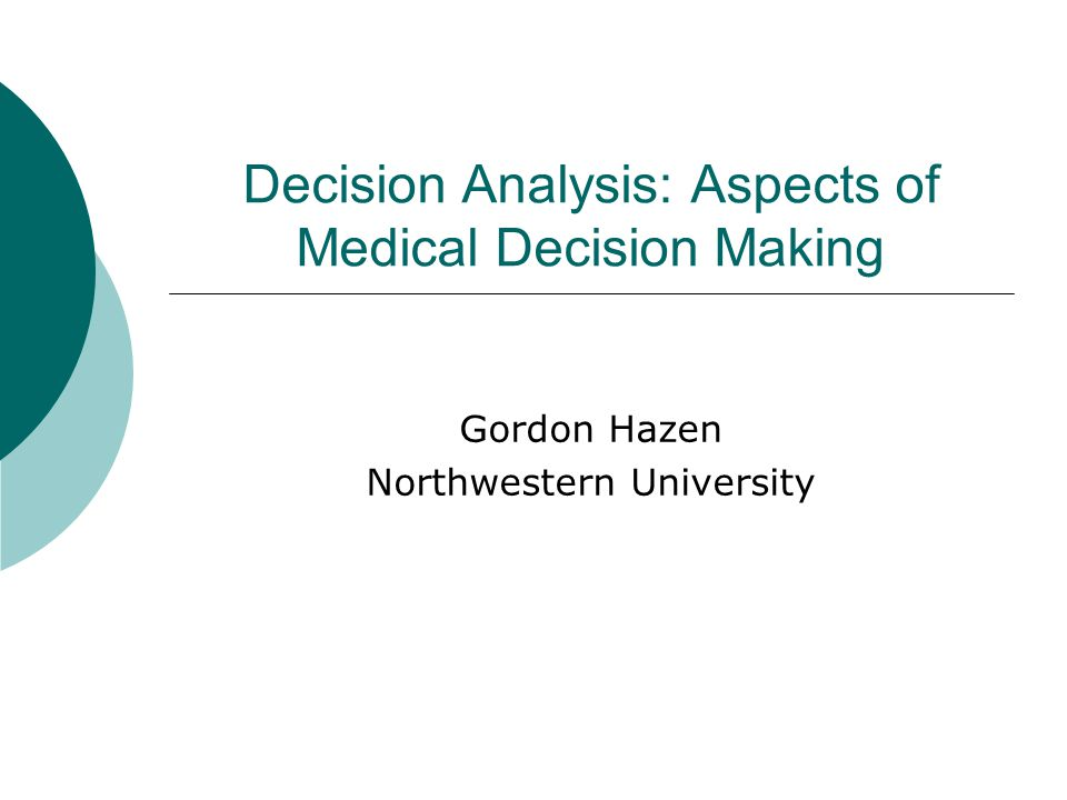 Decision Analysis: Aspects of Medical Decision Making Gordon Hazen Northwestern University