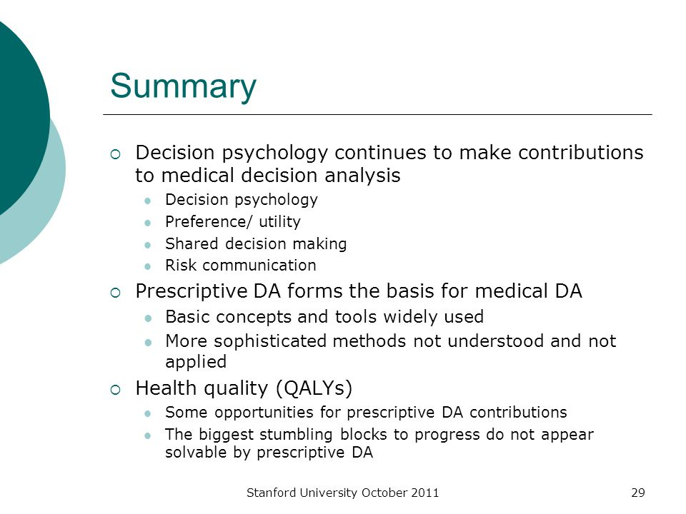 Stanford University October 201129 Summary  Decision psychology continues to make contributions to medical decision analysis Decision psychology Preference/ utility Shared decision making Risk communication  Prescriptive DA forms the basis for medical DA Basic concepts and tools widely used More sophisticated methods not understood and not applied  Health quality (QALYs) Some opportunities for prescriptive DA contributions The biggest stumbling blocks to progress do not appear solvable by prescriptive DA