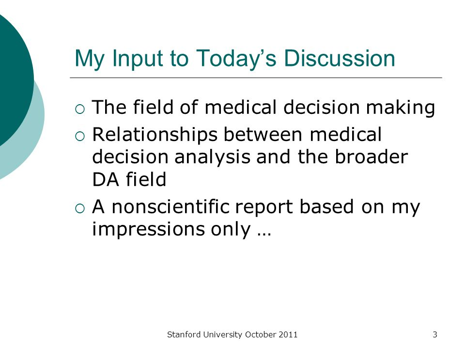 Stanford University October 20113 My Input to Today's Discussion  The field of medical decision making  Relationships between medical decision analysis and the broader DA field  A nonscientific report based on my impressions only …