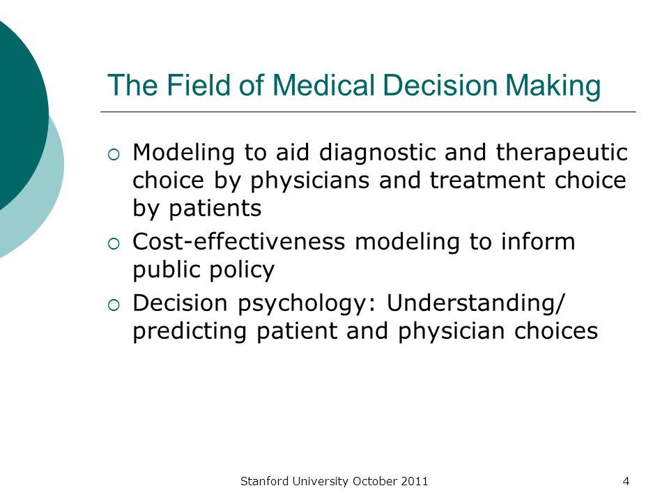 Stanford University October 20114 The Field of Medical Decision Making  Modeling to aid diagnostic and therapeutic choice by physicians and treatment choice by patients  Cost-effectiveness modeling to inform public policy  Decision psychology: Understanding/ predicting patient and physician choices