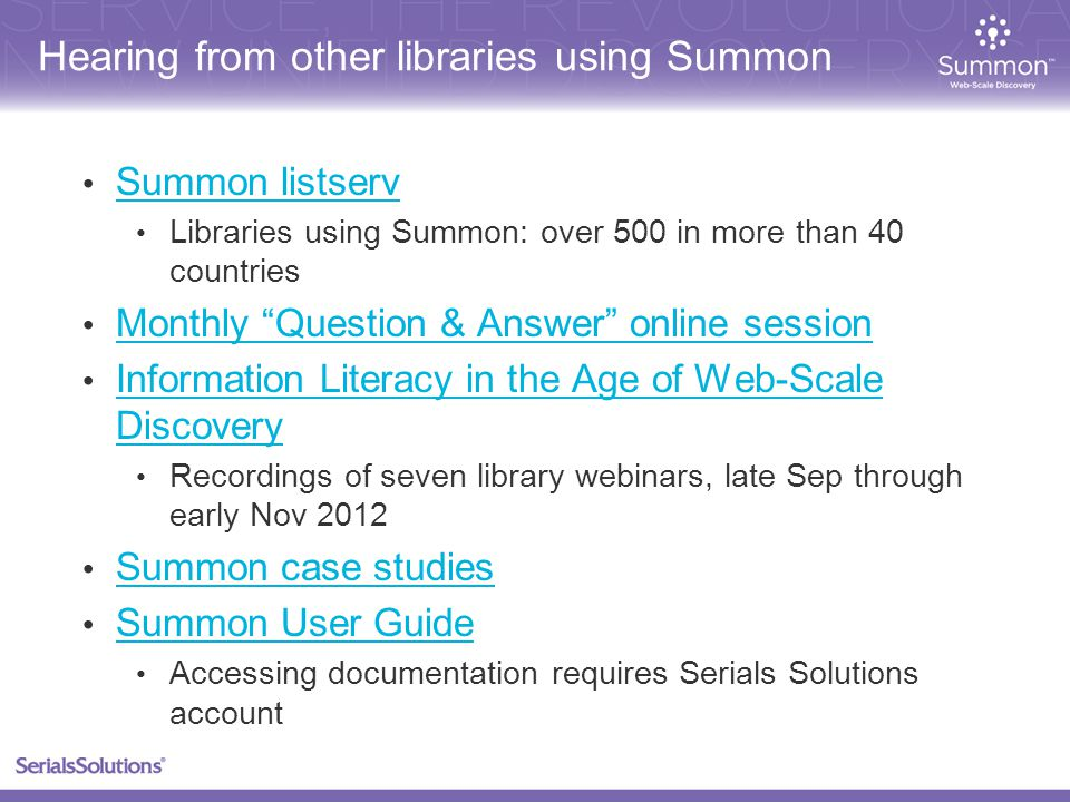 Hearing from other libraries using Summon Summon listserv Libraries using Summon: over 500 in more than 40 countries Monthly Question & Answer online session Information Literacy in the Age of Web-Scale Discovery Information Literacy in the Age of Web-Scale Discovery Recordings of seven library webinars, late Sep through early Nov 2012 Summon case studies Summon User Guide Accessing documentation requires Serials Solutions account