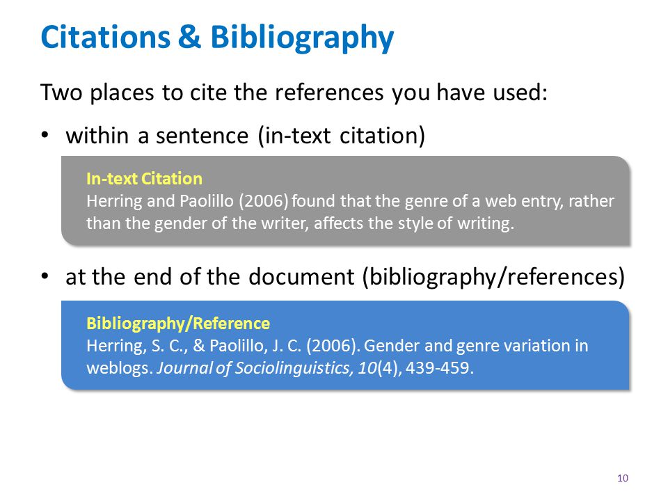 Citations & Bibliography Two places to cite the references you have used: within a sentence (in-text citation) at the end of the document (bibliography/references) 10 Bibliography/Reference Herring, S.