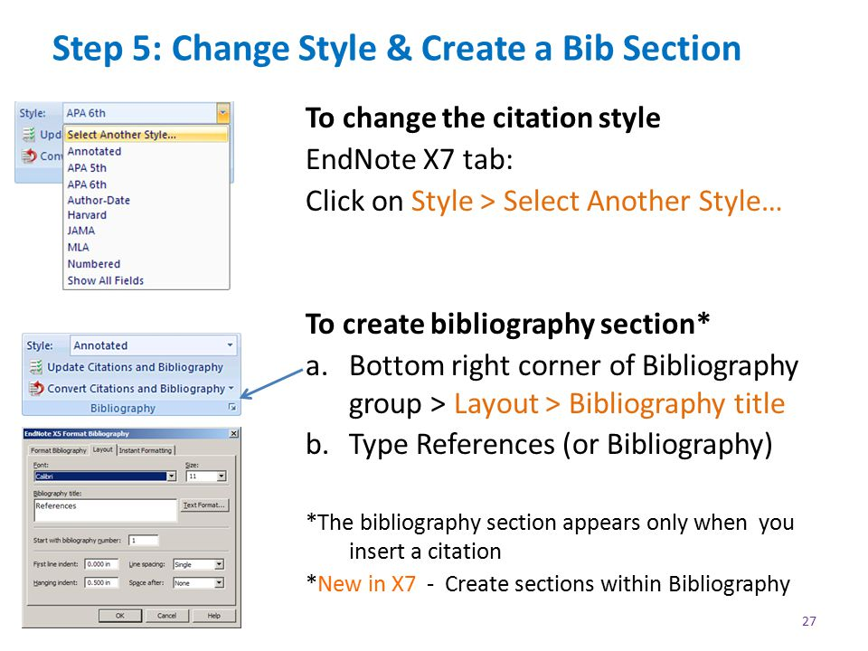Step 5: Change Style & Create a Bib Section To change the citation style EndNote X7 tab: Click on Style > Select Another Style… To create bibliography section* a.Bottom right corner of Bibliography group > Layout > Bibliography title b.Type References (or Bibliography) *The bibliography section appears only when you insert a citation *New in X7 - Create sections within Bibliography 27