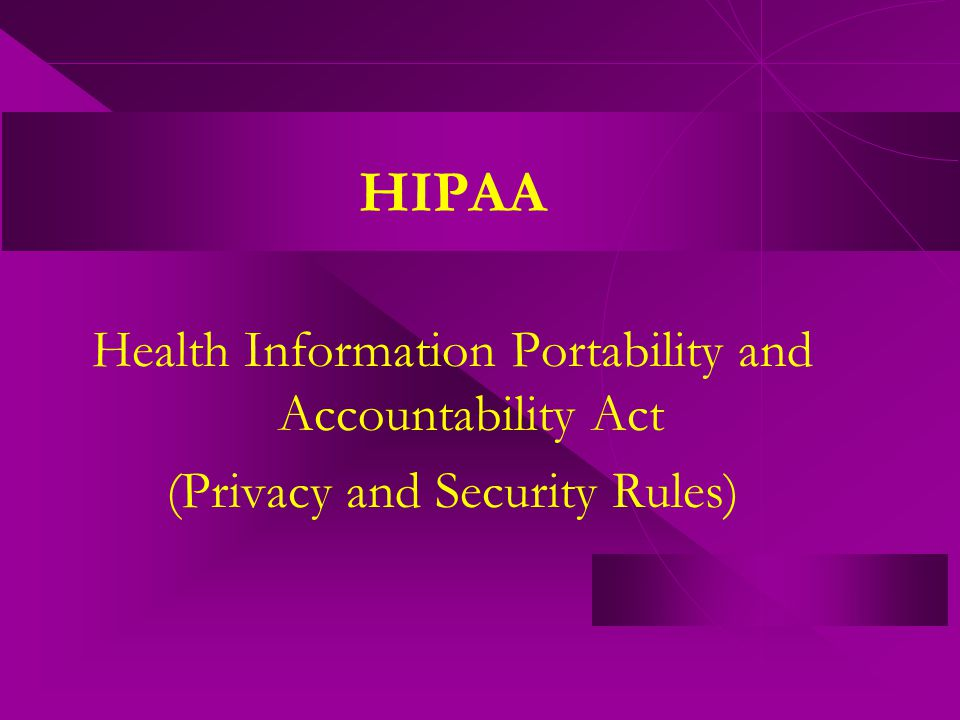 HIPAA Health Information Portability and Accountability Act (Privacy and Security Rules)