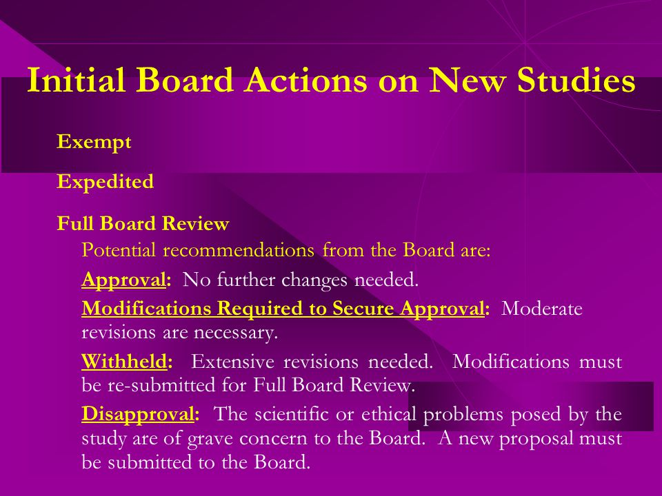 Initial Board Actions on New Studies Exempt Expedited Full Board Review Potential recommendations from the Board are: Approval: No further changes needed.