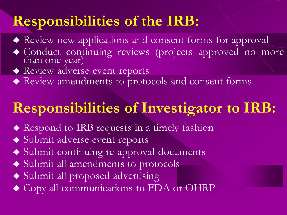 Responsibilities of the IRB:  Review new applications and consent forms for approval  Conduct continuing reviews (projects approved no more than one year)  Review adverse event reports  Review amendments to protocols and consent forms Responsibilities of Investigator to IRB:  Respond to IRB requests in a timely fashion  Submit adverse event reports  Submit continuing re-approval documents  Submit all amendments to protocols  Submit all proposed advertising  Copy all communications to FDA or OHRP