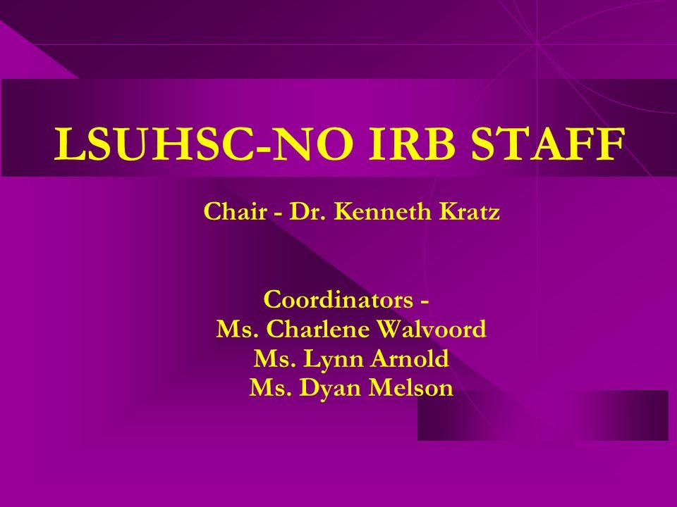 LSUHSC-NO IRB STAFF Chair - Dr. Kenneth Kratz Coordinators - Ms. Charlene Walvoord Ms. Lynn Arnold Ms. Dyan Melson