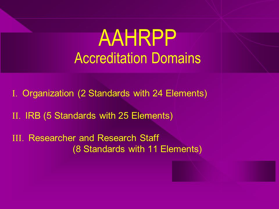 AAHRPP Accreditation Domains I. Organization (2 Standards with 24 Elements) II.