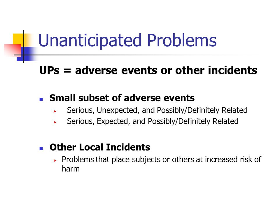 Unanticipated Problems UPs = adverse events or other incidents Small subset of adverse events  Serious, Unexpected, and Possibly/Definitely Related  Serious, Expected, and Possibly/Definitely Related Other Local Incidents  Problems that place subjects or others at increased risk of harm