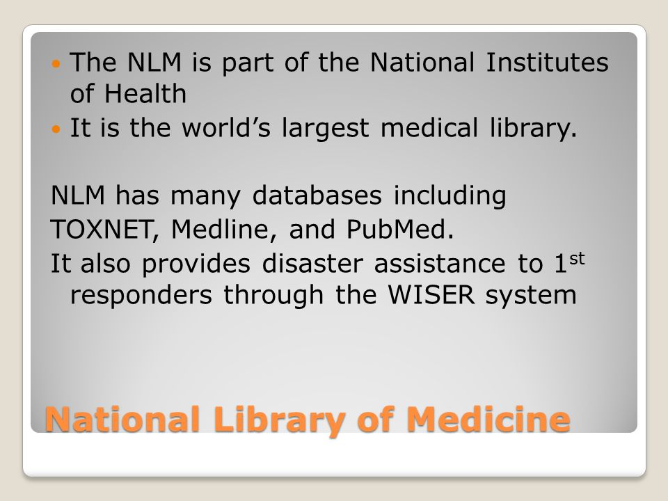 The NLM is part of the National Institutes of Health It is the world's largest medical library.