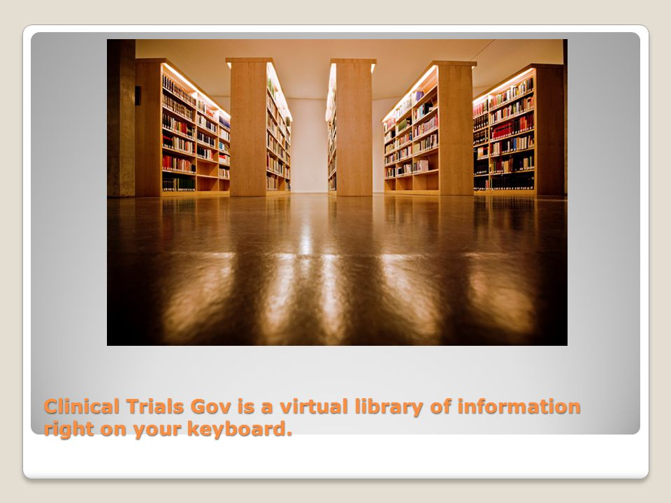 Clinical Trials Gov is a virtual library of information right on your keyboard.