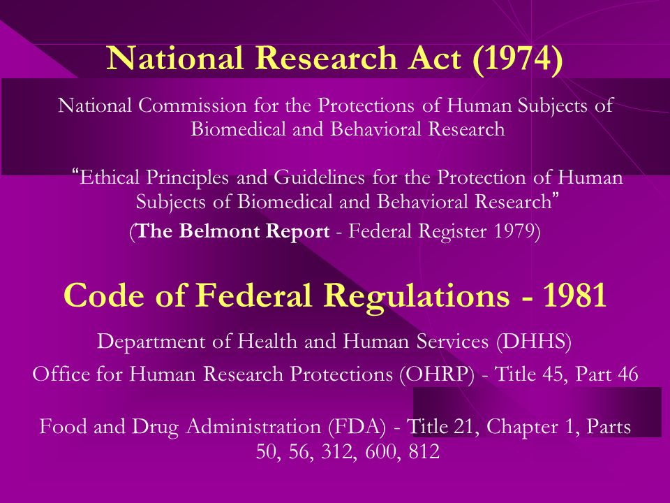 National Research Act (1974) National Commission for the Protections of Human Subjects of Biomedical and Behavioral Research Ethical Principles and Guidelines for the Protection of Human Subjects of Biomedical and Behavioral Research (The Belmont Report - Federal Register 1979) Code of Federal Regulations - 1981 Department of Health and Human Services (DHHS) Office for Human Research Protections (OHRP) - Title 45, Part 46 Food and Drug Administration (FDA) - Title 21, Chapter 1, Parts 50, 56, 312, 600, 812
