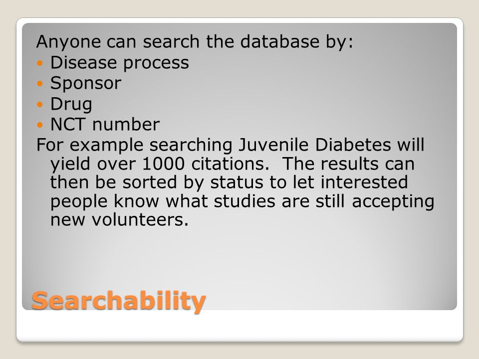 Searchability Anyone can search the database by: Disease process Sponsor Drug NCT number For example searching Juvenile Diabetes will yield over 1000 citations.
