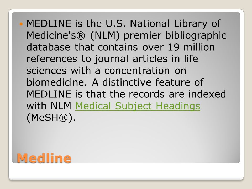 Medline MEDLINE is the U.S. National Library of Medicine's® (NLM) premier bibliographic database that contains over 19 million references to journal a