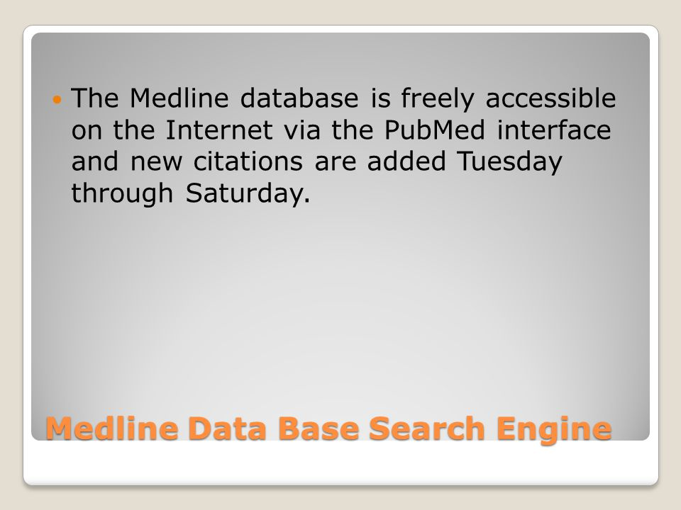 Medline Data Base Search Engine The Medline database is freely accessible on the Internet via the PubMed interface and new citations are added Tuesday through Saturday.