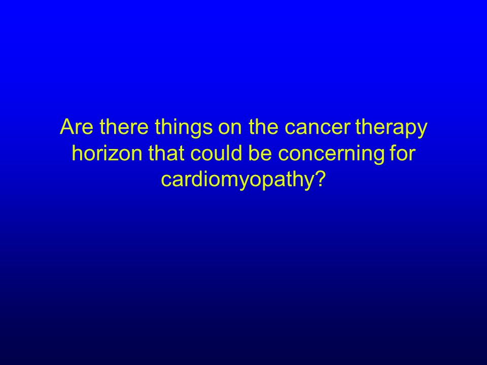 Are there things on the cancer therapy horizon that could be concerning for cardiomyopathy