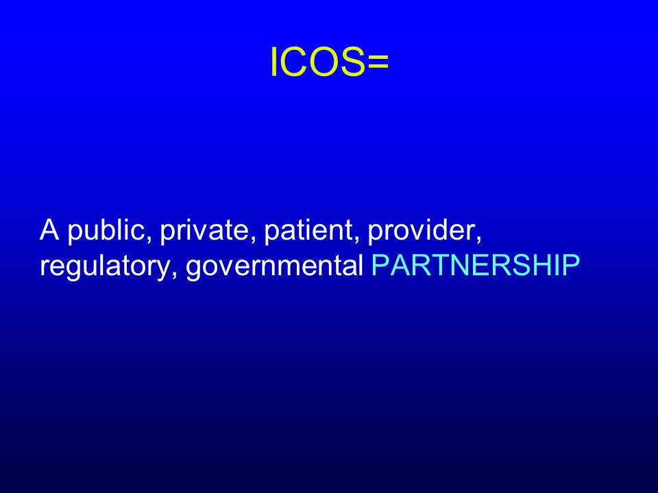 ICOS= A public, private, patient, provider, regulatory, governmental PARTNERSHIP