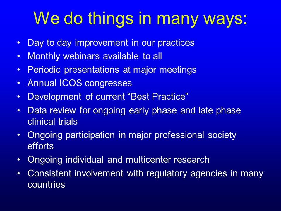 We do things in many ways: Day to day improvement in our practices Monthly webinars available to all Periodic presentations at major meetings Annual ICOS congresses Development of current Best Practice Data review for ongoing early phase and late phase clinical trials Ongoing participation in major professional society efforts Ongoing individual and multicenter research Consistent involvement with regulatory agencies in many countries